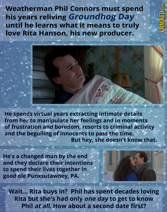 Weatherman Phil Connors must spend his years reliving Groundhog Day until he learns what it means to truly love Rita Hanson, his new producer. GRU He