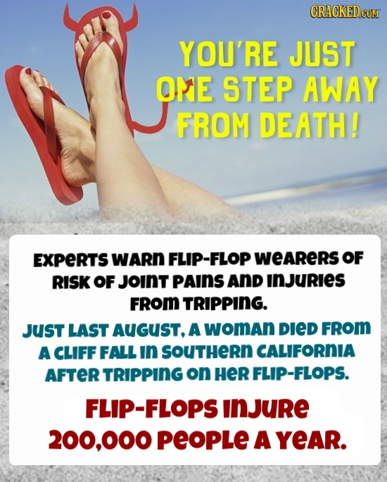 CRACKEDcO YOU'RE JUST ORE STEP AWAY FROM DEATH! EXPERTS WARN FLIP-FLOP WEARERS OF RISK OF JoINT pAInS ANd INJURIES FROM TRIPPING. JUST LAST AUGUST, A