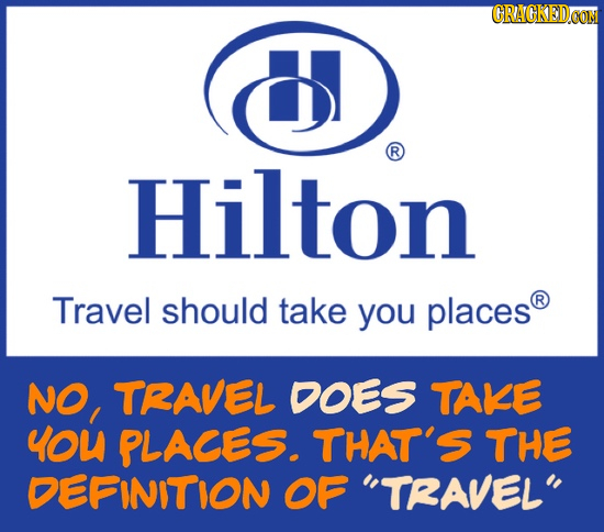CRACKEDCO R Hilton Travel should take you places R NO, TRAVEL DOES TAKE YOU PLACES. THAT'S THE DEFINITION OF TRAVEL