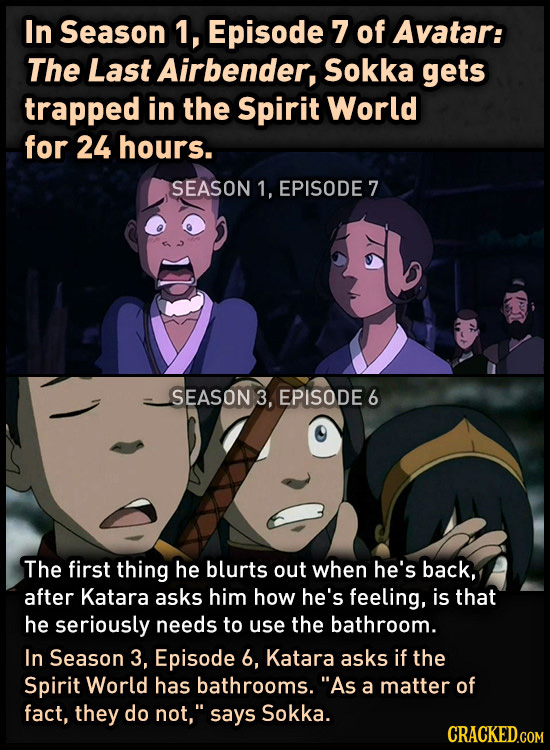 In Season 1, Episode 7 of Avatar: The Last Airbender, Sokka gets trapped in the Spirit World for 24 hours. SEASON 1, EPISODE 7 SEASON 3, EPISODE 6 The