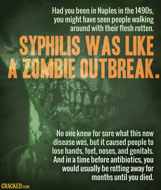 Had you been in Naples in the 1490s, you might have seen people walking around with their flesh rotten. SYPHILIS WAS LIKE A ZOMBIE OUTBREAK. No one kn