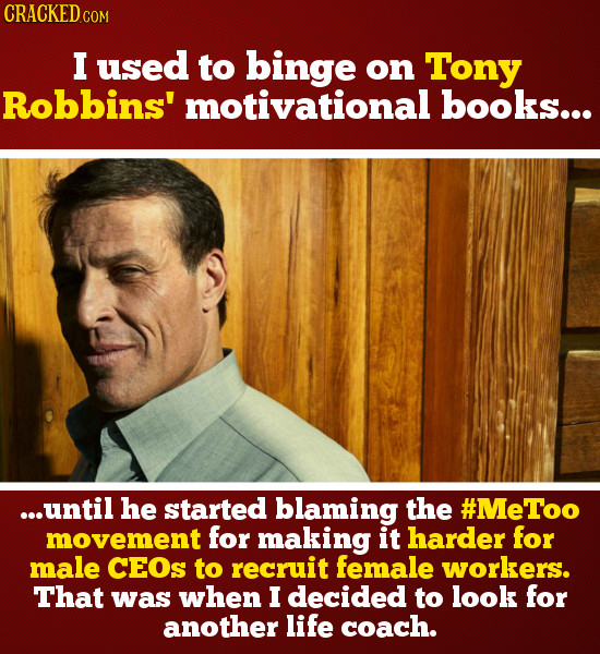 CRACKED c COM I used to binge on Tony Robbins' motivational books... ...until he started blaming the #MeToo movement for making it harder for male CEO