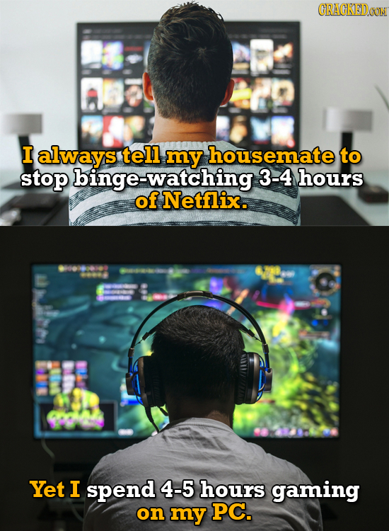 CRACKEDOON I always tell my housemate to stop binge-watching 3-4 hours of Netflix. Yet I spend 4-5 hours gaming on my PC.