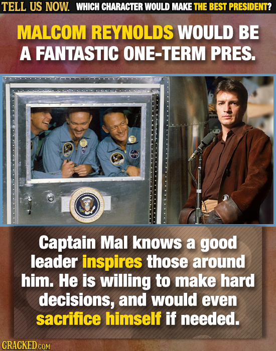 TELL US NOW. WHICH CHARACTER WOULD MAKE THE BEST PRESIDENT? MALCOM REYNOLDS WOULD BE A FANTASTIC ONE-TERM PRES. Captain Mal knows a good leader inspir