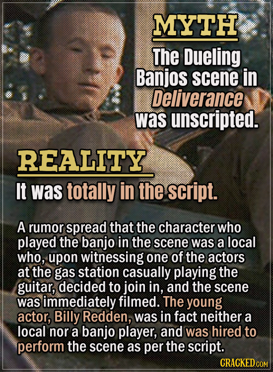 Movie Trivia Everyone Gets Wrong - Myth The Dueling Banjos scene in Deliverance was unscripted. Reality It was totally in the script. A rumor spread t