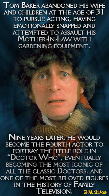 Tom BAKER ABANDONED HIS WIFE AND CHILDREN AT THE AGE OF 31 TO PURSUE ACTING, HAVING EMOTIONALLY SNAPPED AND ATTEMPTED TO ASSAULT HIS MOTHER-IN. LAW WI