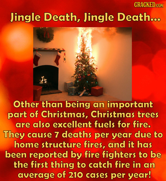 CRACKEDCO Jingle Death, Jingle Death... Other than being an important part of Christmas, Christmas trees are also excellent fuels for fire. They cause