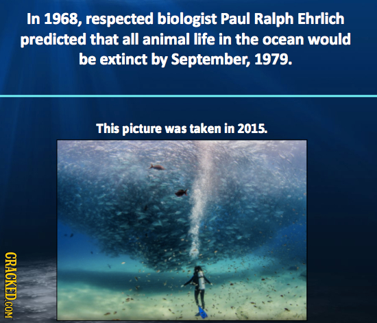 In 1968, respected biologist Paul Ralph Ehrlich predicted that all animal life in the ocean would be extinct by September, 1979. This picture was take