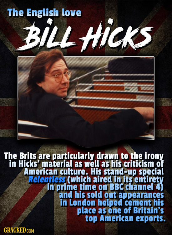 The English love BILL HIicks The Brits are particularly drawn to the irony in Hicks' material as well as his criticism of American culture. His stand-
