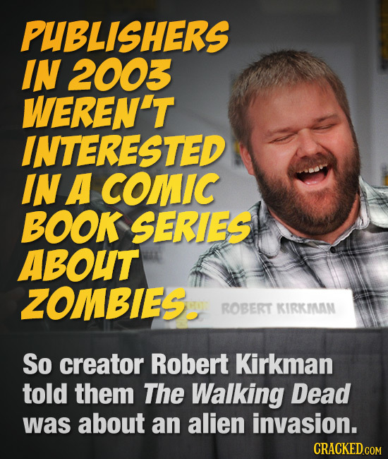 PUBLISHERS IN 2003 WEREN'T INTERESTED IN A COMIC BOOK SERIES ABOUT ZOMBIES. ROBERT KIRKIAN So creator Robert Kirkman told them The Walking Dead was ab