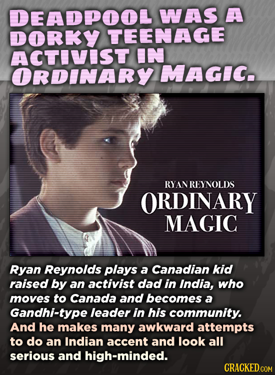 DEADPOOL WAS A DORKY TEENAGE ACTIVIST IN ORDINARY MAGIC. RYANREYNOLDS ORDINARY MAGIC Ryan Reynolds plays a Canadian kid raised by an activist dad in I