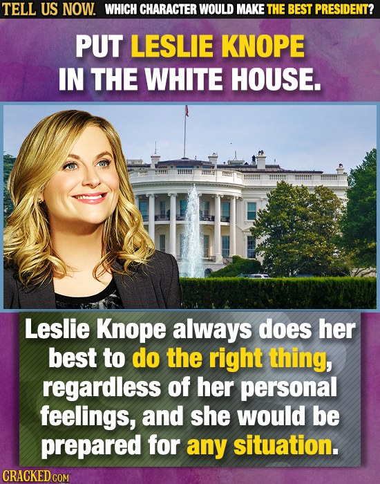 TELL US NOW. WHICH CHARACTER WOULD MAKE THE BEST PRESIDENT? PUT LESLIE KNOPE IN THE WHITE HOUSE. Leslie Knope always does her best to do the right thi