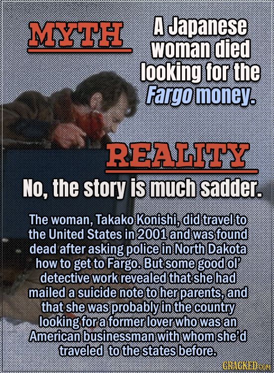 Movie Trivia Everyone Gets Wrong - Myth A Japanese woman died looking for the Fargo money. Reality No, the story is much sadder. A Japanese woman, Tak