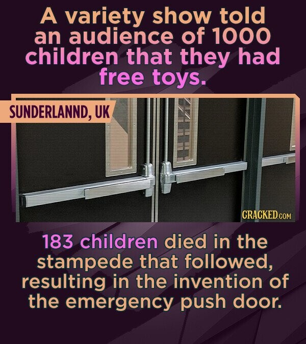 A variety show told an audience of 1000 children that they had free toys. SUNDERLANND, UK CRACKED cO 183 children died in the stampede that followed,