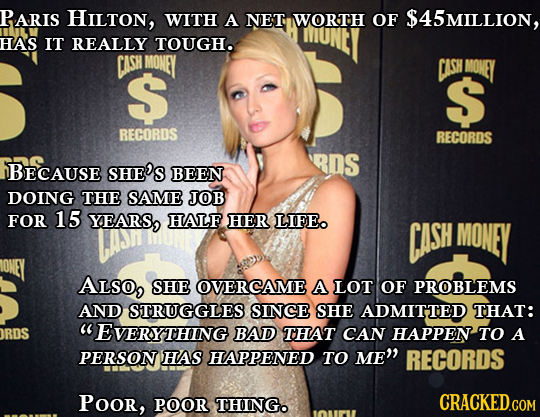 PARIS HILTon, WITH A NET WORTH OF $45MILLION, HAS IT REALLY TOUGHO CASH MONEY S CASH MONEY S RECORDS RECORDS RDs BECAUSE SHE'S BEEN DOING THE SAME JOB