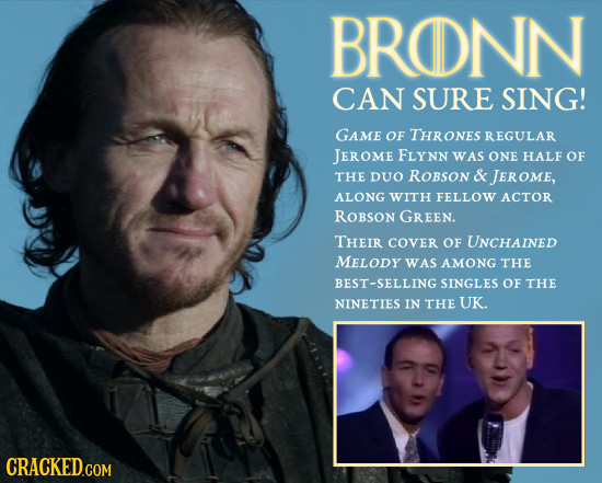 BRONN CAN SURE SING! GAME OF THRONES REGULAR JEROME FLYNN WAS ONE HALF OF THE DUO ROBSON & JEROME, ALONG WITH FELLOW ACTOR ROBSON GREEN. THEIR COVER O