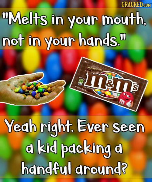 CRACKED COM Melts in your mouth, not in your hands. AX CNOOLAN mam's & TREERS S Yeah right. Ever Seen d kid packing d handful around?