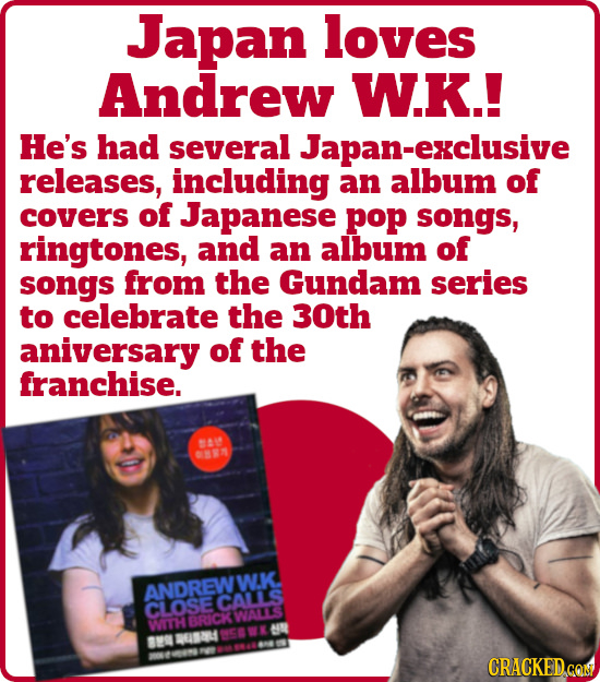 Japan loves Andrew W.K.! He's had several exclusive releases, including an album of covers of Japanese pop songs, ringtones, and an album of songs fro