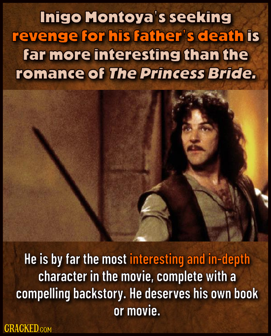 Inigo Montoya's seeking revenge for his father's death is far more interesting than the romance of The Princess Bride. He is by far the most interesti