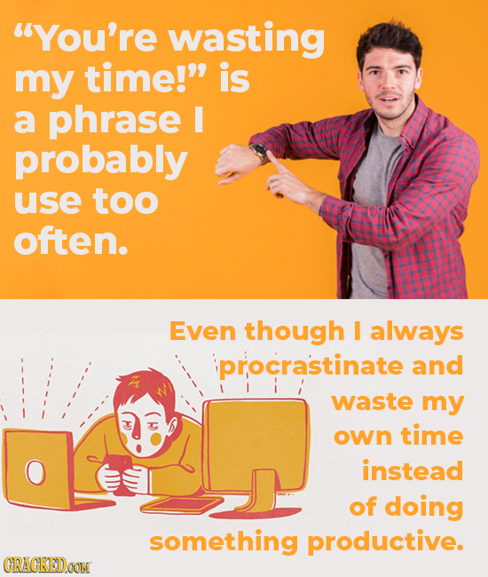 You're wasting my time! is a phrase I probably use too often. Even though I always procrastinate and waste my own time H instead of doing something