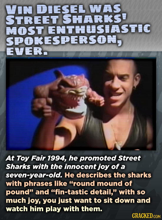 IN DIESEL WAS STREET SHARKS' MOST SPOKESDERSOASTC At Toy Fair 1994, he promoted Street Sharks with the innocent joy of a seven-year-old. He describes