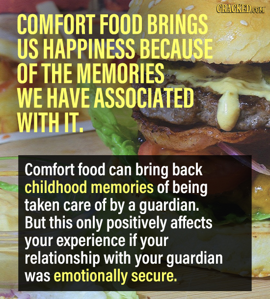 COMFORT FOOD BRINGS US HAPPINESS BECAUSE OF THE MEMORIES WE HAVE ASSOCIATED WITH IT. Comfort food can bring back childhood memories of being taken car