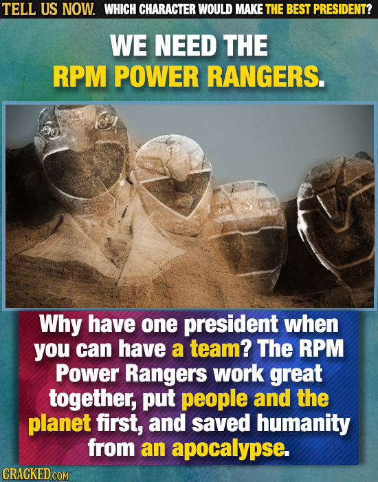 TELL US NOW. WHICH CHARACTER WOULD MAKE THE BEST PRESIDENT? WE NEED THE RPM POWER RANGERS. Why have one president when you can have a team? The RPM Po