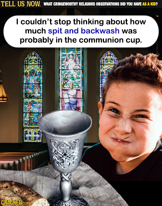 TELL US NOW. WHAT CRINGEWORTHY RELIGIOUS OBSERVATIONS DID YOU HAVE AS AKID? I couldn't stop thinking about how much spit and backwash was probably in