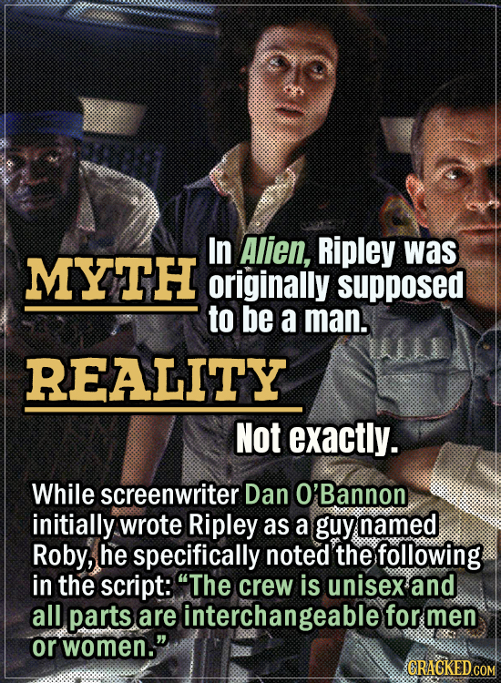 Movie Trivia Everyone Gets Wrong - Myth In Alien, Ripley was originally supposed to be a man. Reality Not exactly. While screenwriter Dan O'Bannon ini