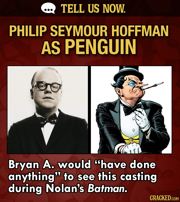 TELL US NOW. PHILIP SEYMOUR HOFFMAN AS PENGUIN Bryan A. would have done anything to see this casting during Nolan's Batman.