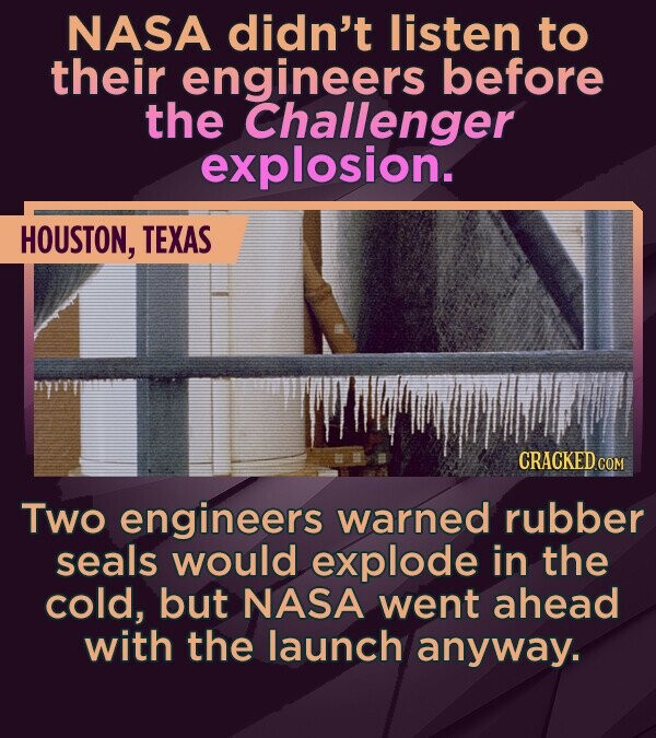 NASA didn't listen to their engineers before the Challenger explosion. HOUSTON, TEXAS CRACKED COM Two engineers warned rubber seals would explode in t