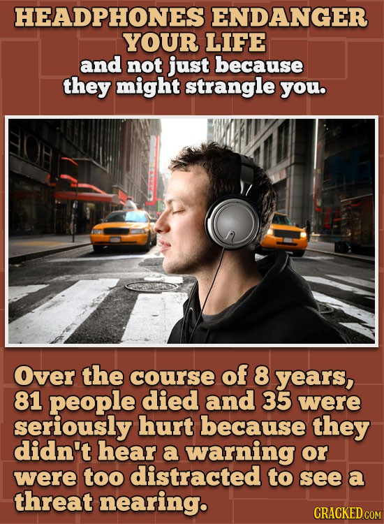 HEADPHONES ENDANGER YOUR LIFE and not just because they might strangle you. Over the course of 8 years, 81 people died and 35 were seriously hurt beca