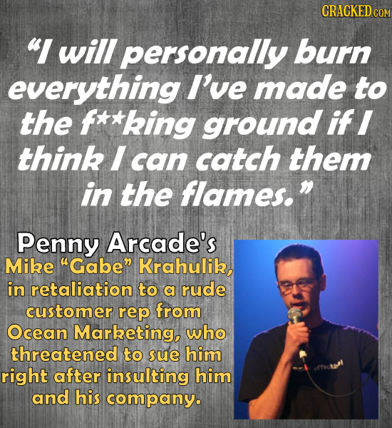 CRACKEDcO I will personally burn everything I've made to the f**king ground ifl think I can catch them in the flames.n Penny Arcade's Mibe uGaben Kra