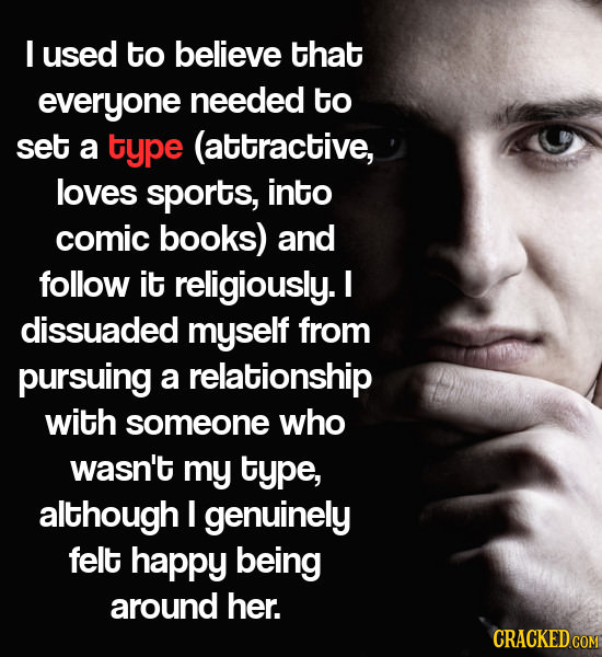 I used to believe that everyone needed to set a type (attractive, loves sports, into comic books) and follow it religiously. I dissuaded myself from p