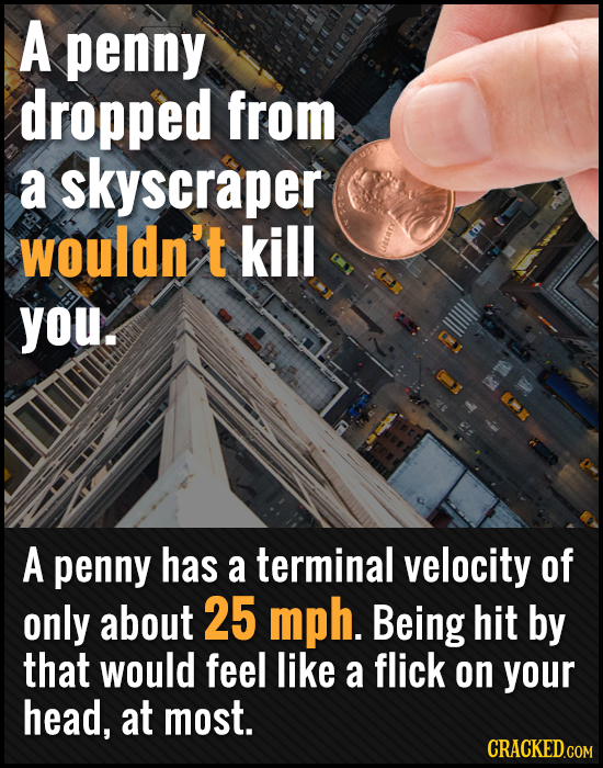 A penny dropped from a skyscraper wouldn't kill you. A penny has a terminal velocity of only about 25 mph. Being hit by that would feel like a flick o