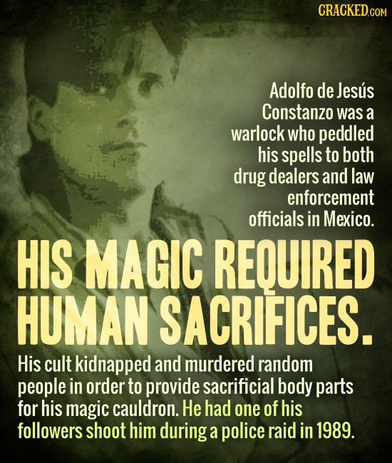 CRACKED.COM Adolfo de Jesus Constanzo was a warlock who peddled his spells to both drug dealers and law enforcement officials in Mexico. HIS MAGIC REQ