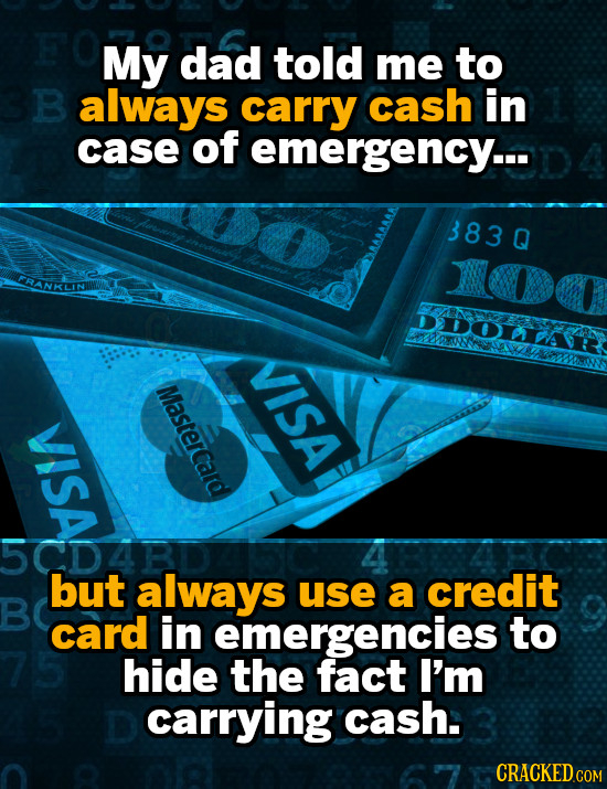 My dad told me to 3B always carry cash in case of emergency.. 383Q FRANKLN DDOLAE VISA Mastercard Ln but always use a credit card in emergencies to hi