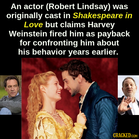 An actor (Robert Lindsay) was originally cast in Shakespeare in Love but claims Harvey Weinstein fired him as payback for confronting him about his be