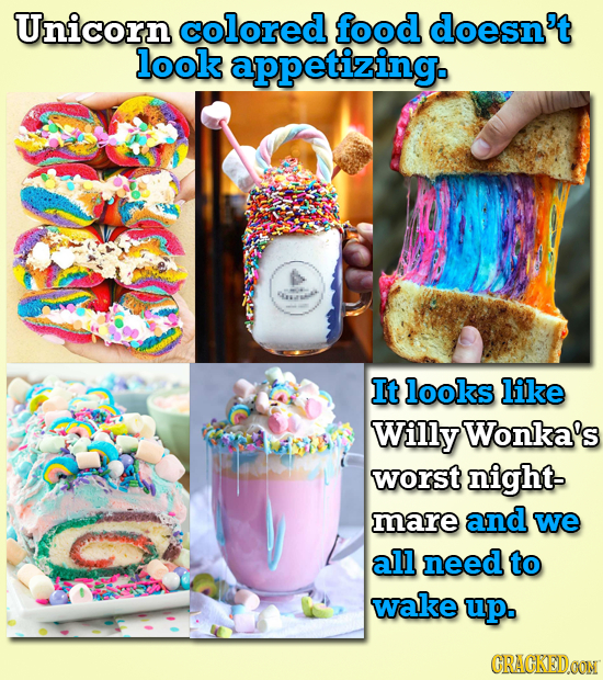 Unicorn colored food doesn't look appetizing. It looks like Willy Wonka's worst night- mare and we all need to wake up. CRAGKEDON