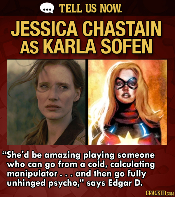 TELL US NOW. JESSICA CHASTAIN AS KARLA SOFEN She'd be amazing playing someone who can go from a cold, calculating manipulator.. and then go fully unh