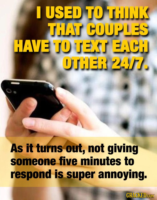 USED TO THINK THAT COUPLES HAVE TO TEXT EACH OTHER 24/7. As it turns out, not giving someone five minutes to respond is super annoying.