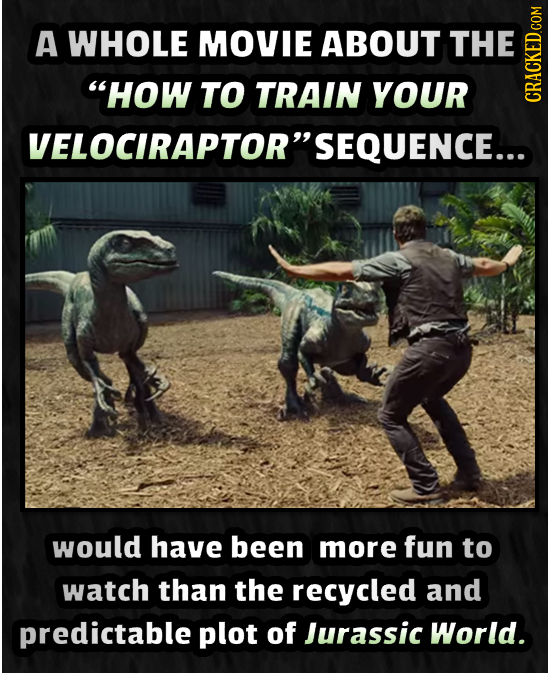 A WHOLE MOVIE ABOUT THE HOW TO TRAIN YOUR CRAtN VELOCIRAPTORSEQUENCE... would have been more fun to watch than the recycled and predictable plot of