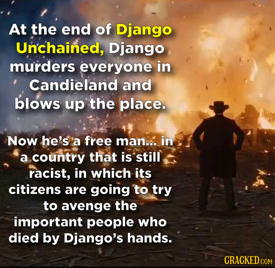 At the end of Django Unchained, Django murders everyone in Candieland and blows up the place. Now he's 'a free ma'n... in a country that is still raci