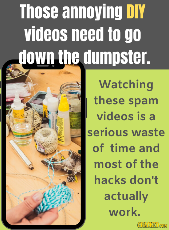Those annoying DIY videos need to go down the dumpster. Watching these spam videos is a serious waste of time and most of the hacks don't actually wor