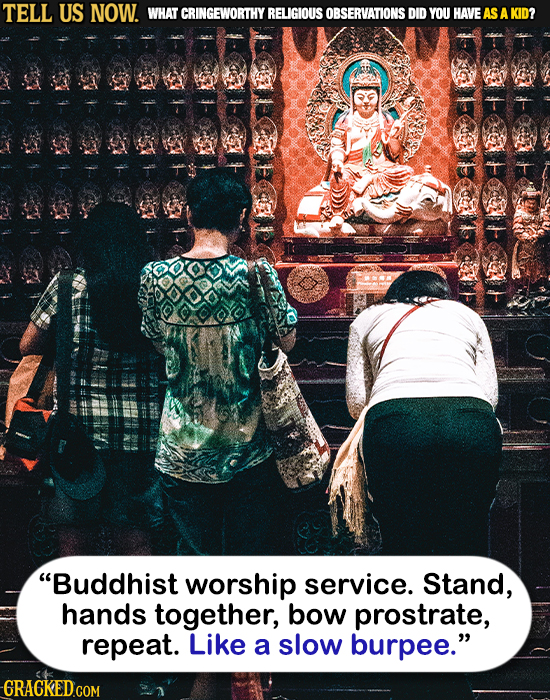 TELL US NOW. WHAT CRINGEWORTHY RELIGIOUS OBSERVATIONS DID YOU HAVEAS A KID? Buddhist worship service. Stand, hands together, bow prostrate, repeat. L