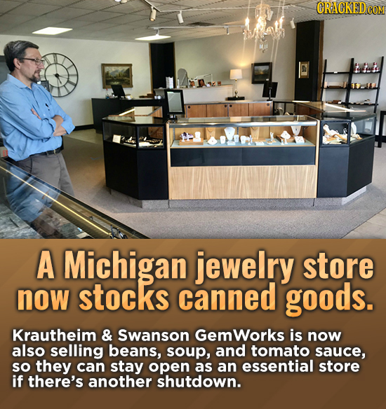 CRACKEDCO A Michigan jewelry store now stocks canned goods. Krautheim & Swanson Gemworks is now also selling beans, soup, and tomato sauce, sO they ca