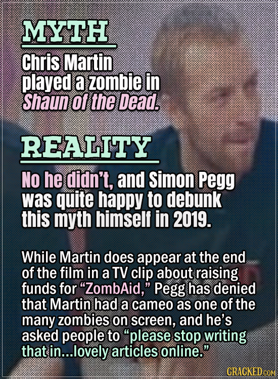 Movie Trivia Everyone Gets Wrong - Myth Chris Martin played a zombie in Shaun of the Dead. Reality No he didn't, and Simon Pegg was quite happy to deb