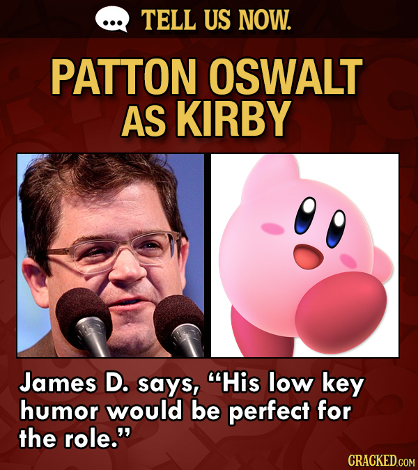 TELL US NOW. PATTON OSWALT AS KIRBY James D. says, His low key humor would be perfect for the role.
