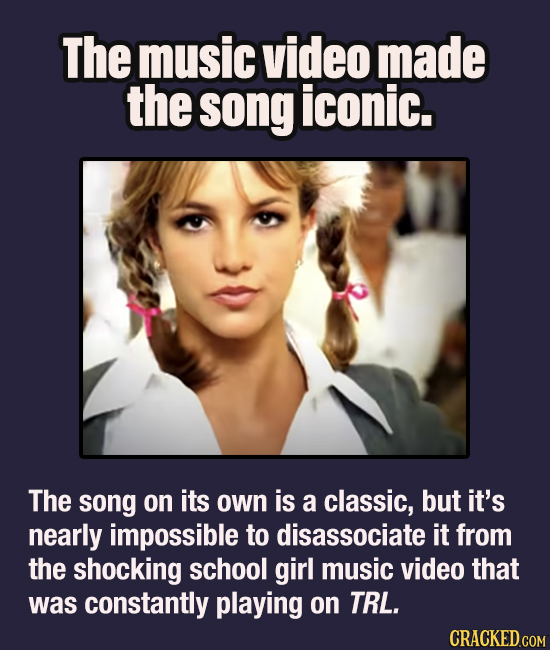 The music video made the song iconic. The song on its own is a classic, but it's nearly impossible to disassociate it from the shocking school girl mu