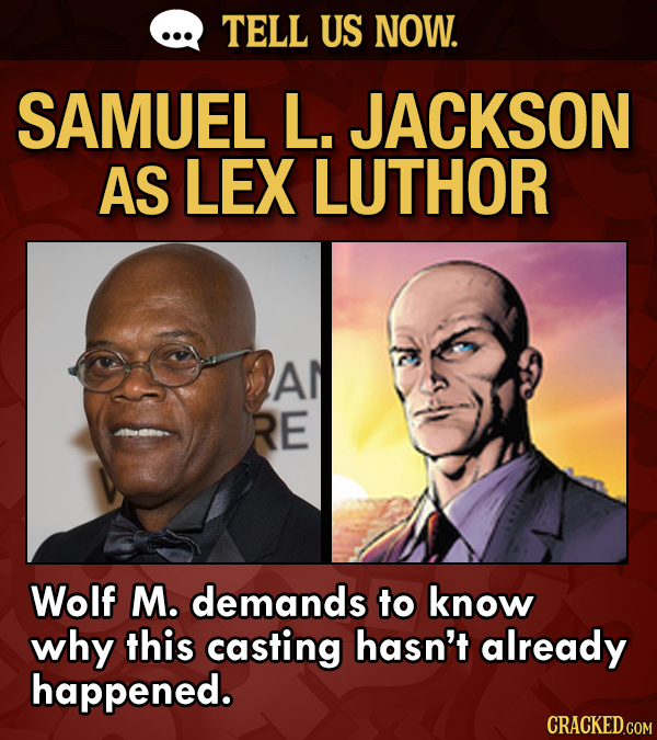 TELL US NOW. SAMUEL L. JACKSON AS LEX LUTHOR Al RE Wolf M. demands to know why this casting hasn't already happened.